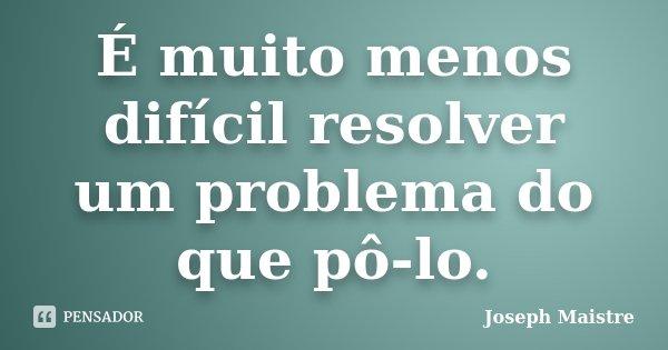 É muito menos difícil resolver um problema do que pô-lo.... Frase de Joseph Maistre.