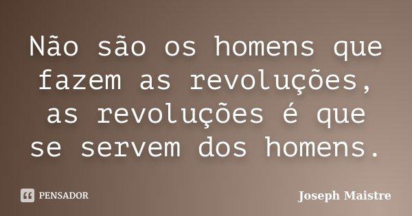 Não são os homens que fazem as revoluções, as revoluções é que se servem dos homens.... Frase de Joseph Maistre.