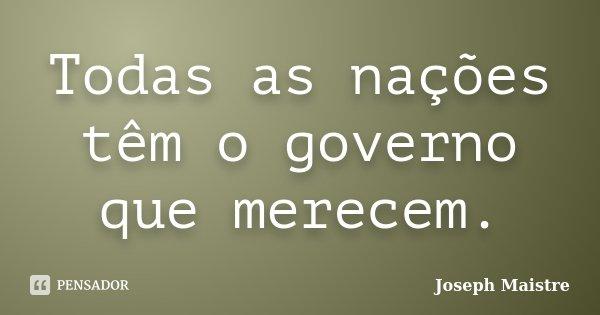 Todas as nações têm o governo que merecem.... Frase de Joseph Maistre.