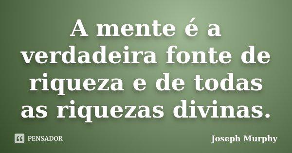 A mente é a verdadeira fonte de riqueza e de todas as riquezas divinas.... Frase de Joseph Murphy.