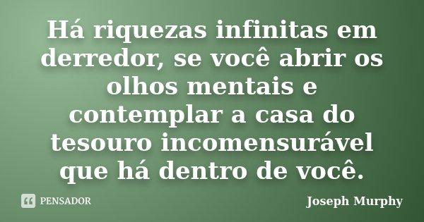 Há riquezas infinitas em derredor, se você abrir os olhos mentais e contemplar a casa do tesouro incomensurável que há dentro de você.... Frase de Joseph Murphy.
