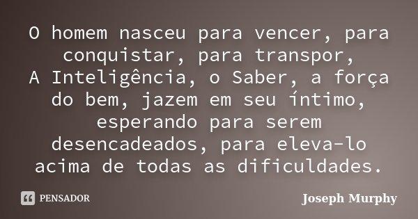 O homem nasceu para vencer, para conquistar, para transpor, A Inteligência, o Saber, a força do bem, jazem em seu íntimo, esperando para serem desencadeados, pa... Frase de Joseph Murphy.