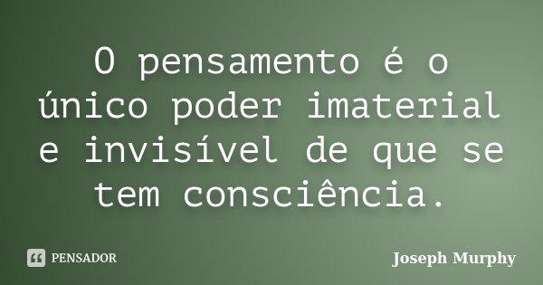O pensamento é o único poder imaterial e invisível de que se tem consciência.... Frase de Joseph Murphy.