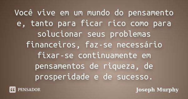 Você vive em um mundo do pensamento e, tanto para ficar rico como para solucionar seus problemas financeiros, faz-se necessário fixar-se continuamente em pensam... Frase de Joseph Murphy.
