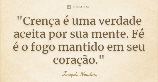 """""""Crença é uma verdade aceita por sua mente. Fé é o fogo mantido em seu coração.""""... Frase de Joseph Newton."""