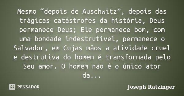 """Mesmo """"depois de Auschwitz"""", depois das trágicas catástrofes da história, Deus permanece Deus; Ele permanece bom, com uma bondade indestrutível, permanece o Sal... Frase de Joseph Ratzinger."""