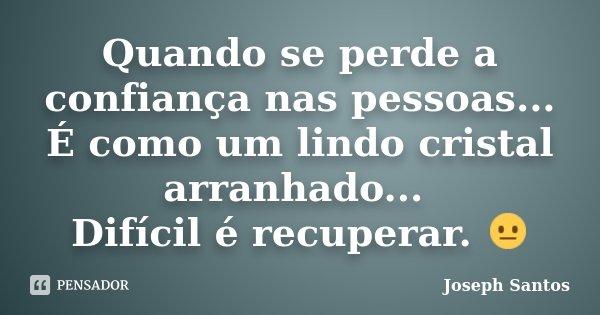 Quando se perde a confiança nas pessoas... É como um lindo cristal arranhado... Difícil é recuperar. 😐... Frase de Joseph Santos.