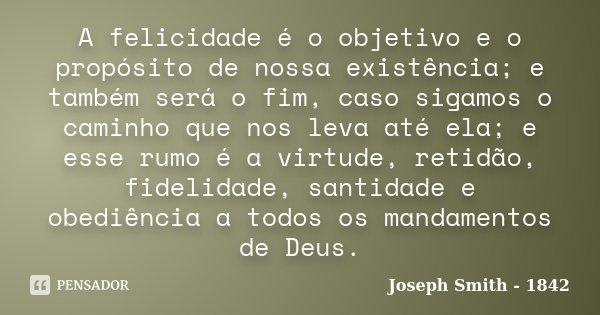 A felicidade é o objetivo e o propósito de nossa existência; e também será o fim, caso sigamos o caminho que nos leva até ela; e esse rumo é a virtude, retidão,... Frase de Joseph Smith - 1842.