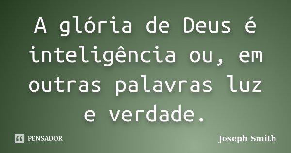 A glória de Deus é inteligência ou, em outras palavras luz e verdade.... Frase de Joseph Smith.