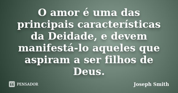 O amor é uma das principais características da Deidade, e devem manifestá-lo aqueles que aspiram a ser filhos de Deus.... Frase de Joseph Smith.