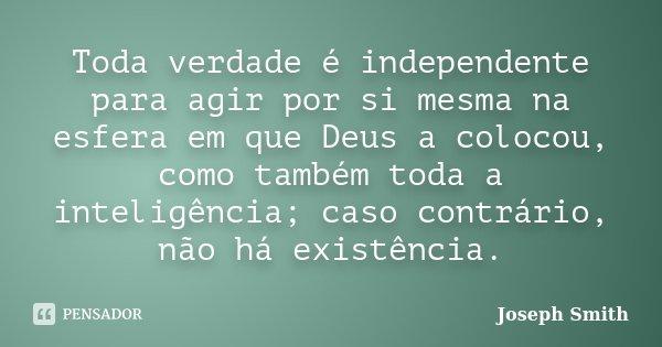 Toda verdade é independente para agir por si mesma na esfera em que Deus a colocou, como também toda a inteligência; caso contrário, não há existência.... Frase de Joseph Smith.