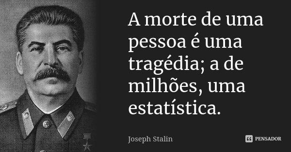 A morte de uma pessoa é uma tragédia; a de milhões, uma estatística.... Frase de Joseph Stalin.