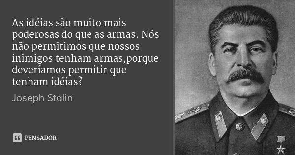 As idéias são muito mais poderosas do que as armas. Nós não permitimos que nossos inimigos tenham armas,porque deveríamos permitir que tenham idéias?... Frase de Joseph Stalin.