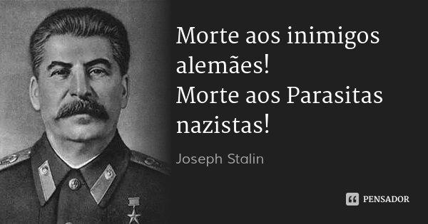 Morte aos inimigos alemães! Morte aos Parasitas nazistas!... Frase de Joseph Stalin.
