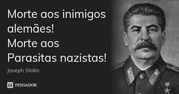 Morte aos inimigos alemães! Morte aos Parasitas nazistas!... Frase de Joseph Stálin.