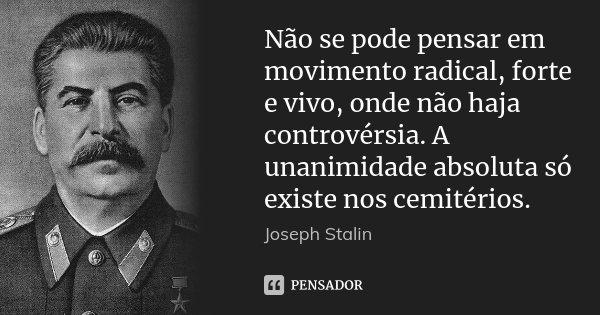 Não se pode pensar em movimento radical, forte e vivo, onde não haja controvérsia. A unanimidade absoluta só existe nos cemitérios.... Frase de Joseph Stalin.