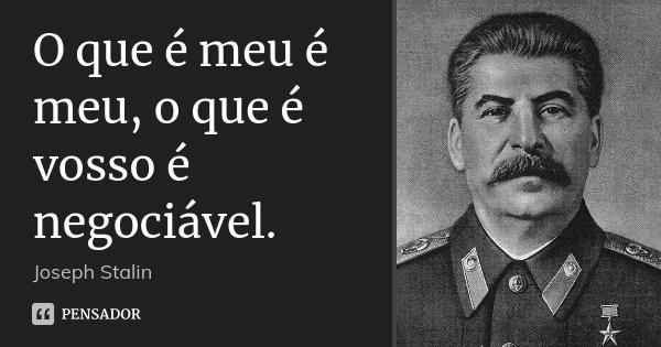 O que é meu é meu, o que é vosso é negociável.... Frase de Joseph Stalin.