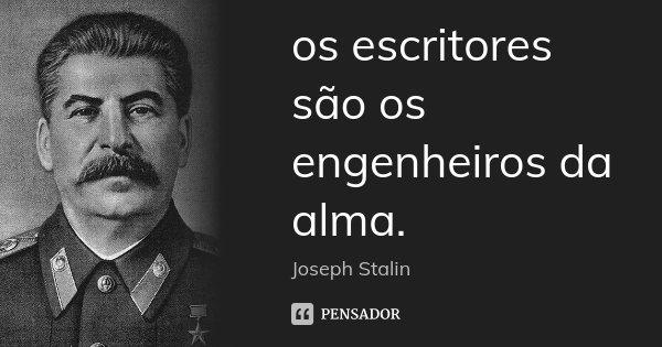 os escritores são os engenheiros da alma.... Frase de Joseph Stálin.