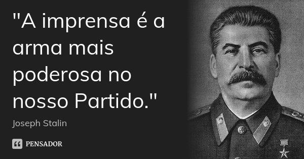 """""""A imprensa é a arma mais poderosa no nosso Partido.""""... Frase de Joseph Stalin."""