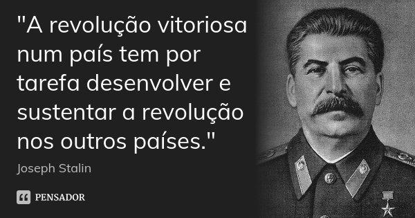 """""""A revolução vitoriosa num país tem por tarefa desenvolver e sustentar a revolução nos outros países.""""... Frase de Joseph Stalin."""