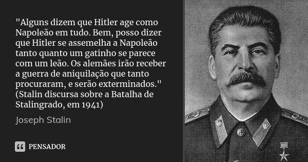 """""""Alguns dizem que Hitler age como Napoleão em tudo. Bem, posso dizer que Hitler se assemelha a Napoleão tanto quanto um gatinho se parece com um leão. Os a... Frase de Joseph Stalin."""