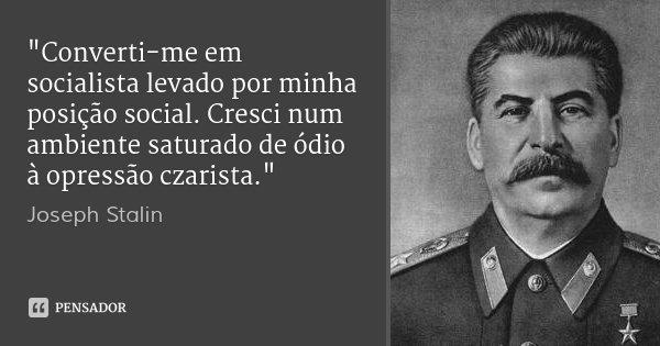 """""""Converti-me em socialista levado por minha posição social. Cresci num ambiente saturado de ódio à opressão czarista.""""... Frase de Joseph Stalin."""