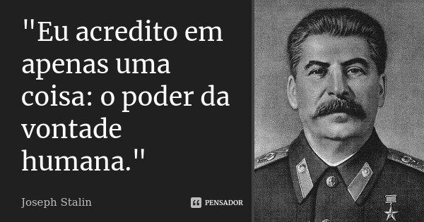 """""""Eu acredito em apenas uma coisa: o poder da vontade humana.""""... Frase de Joseph Stalin."""