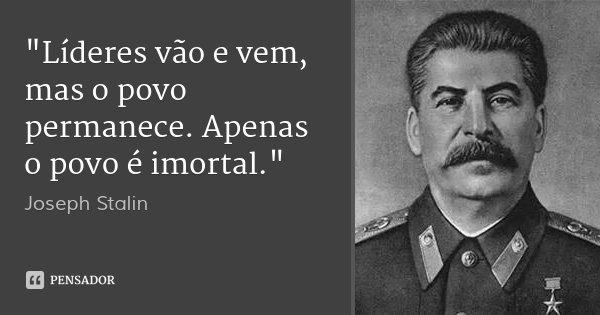 """""""Líderes vão e vem, mas o povo permanece. Apenas o povo é imortal.""""... Frase de Joseph Stalin."""
