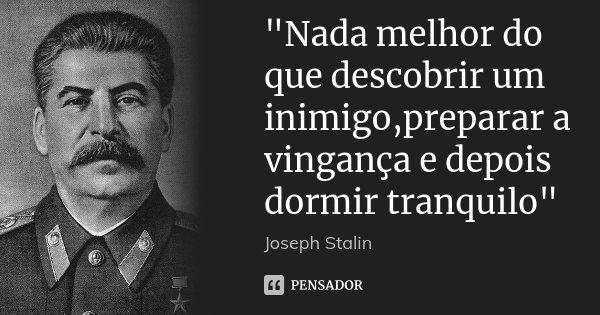 """""""Nada melhor do que descobrir um inimigo,preparar a vingança e depois dormir tranquilo""""... Frase de Joseph Stalin."""