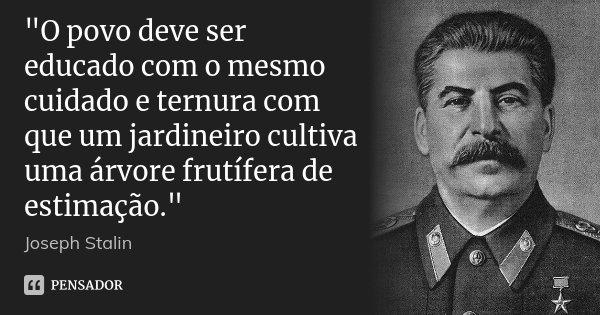 """""""O povo deve ser educado com o mesmo cuidado e ternura com que um jardineiro cultiva uma árvore frutífera de estimação.""""... Frase de Joseph Stalin."""