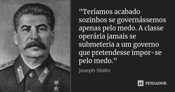 """""""Teríamos acabado sozinhos se governássemos apenas pelo medo. A classe operária jamais se submeteria a um governo que pretendesse impor-se pelo medo.""""... Frase de Joseph Stalin."""