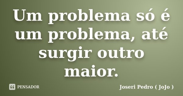 Um problema só é um problema, até surgir outro maior.... Frase de Joseri Pedro ( JoJo ).