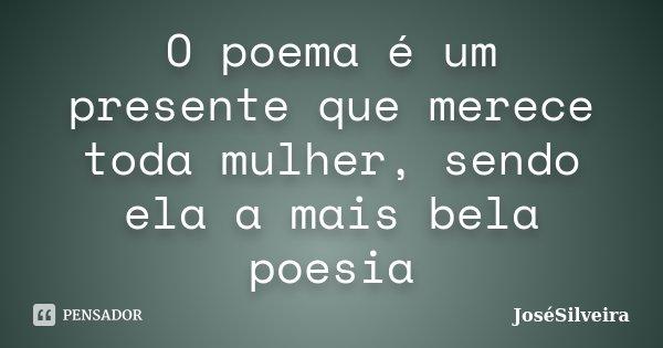 O poema é um presente que merece toda mulher, sendo ela a mais bela poesia... Frase de JoséSilveira.