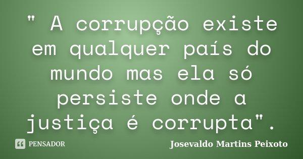 """"""" A corrupção existe em qualquer país do mundo mas ela só persiste onde a justiça é corrupta"""".... Frase de Josevaldo Martins Peixoto."""