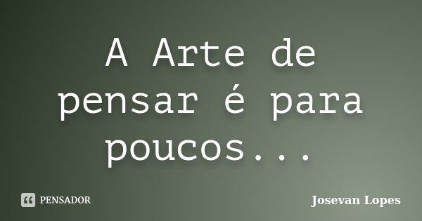 A Arte de pensar é para poucos...... Frase de Josevan Lopes.