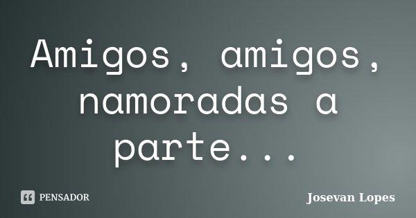 Amigos, amigos, namoradas a parte...... Frase de Josevan Lopes.