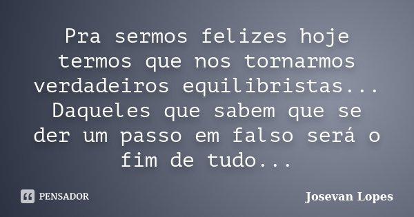 Pra sermos felizes hoje termos que nos tornarmos verdadeiros equilibristas... Daqueles que sabem que se der um passo em falso será o fim de tudo...... Frase de Josevan Lopes.