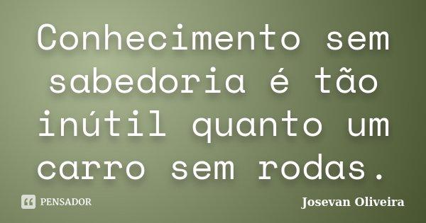 Conhecimento sem sabedoria é tão inútil quanto um carro sem rodas.... Frase de Josevan Oliveira.