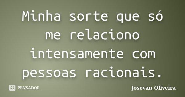 Minha sorte que só me relaciono intensamente com pessoas racionais.... Frase de Josevan Oliveira.