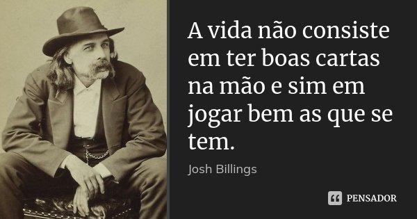 A vida não consiste em ter boas cartas na mão e sim em jogar bem as que se tem.... Frase de Josh Billings.