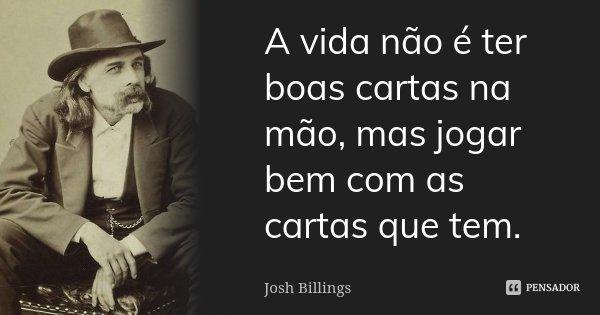 A vida não é ter boas cartas na mão, mas jogar bem com as cartas que tem.... Frase de Josh Billings.
