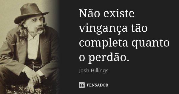 Não existe vingança tão completa quanto o perdão.... Frase de Josh Billings.