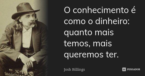 O conhecimento é como o dinheiro: quanto mais temos, mais queremos ter.... Frase de Josh Billings.