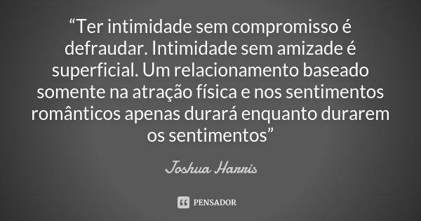 """""""Ter intimidade sem compromisso é defraudar. Intimidade sem amizade é superficial. Um relacionamento baseado somente na atração física e nos sentimentos românti... Frase de Joshua Harris."""