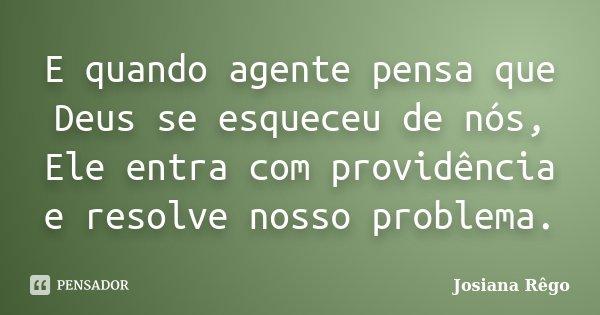 E quando agente pensa que Deus se esqueceu de nós, Ele entra com providência e resolve nosso problema.... Frase de Josiana Rêgo.