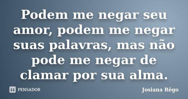 Podem me negar seu amor, podem me negar suas palavras, mas não pode me negar de clamar por sua alma.... Frase de Josiana Rêgo.