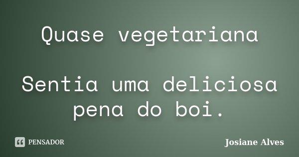 Quase vegetariana Sentia uma deliciosa pena do boi.... Frase de Josiane Alves.