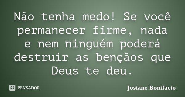 Não tenha medo! Se você permanecer firme, nada e nem ninguém poderá destruir as bençãos que Deus te deu.... Frase de Josiane Bonifacio.