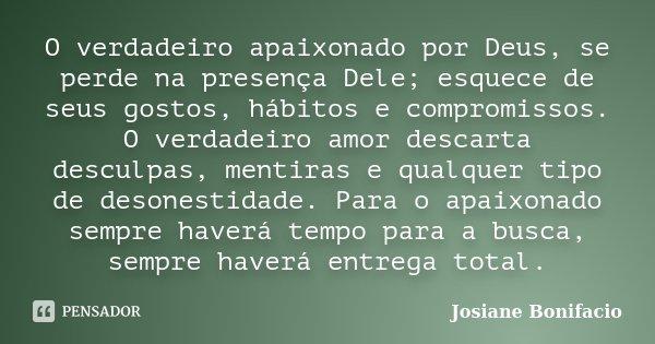 O verdadeiro apaixonado por Deus, se perde na presença Dele; esquece de seus gostos, hábitos e compromissos. O verdadeiro amor descarta desculpas, mentiras e qu... Frase de Josiane Bonifacio.