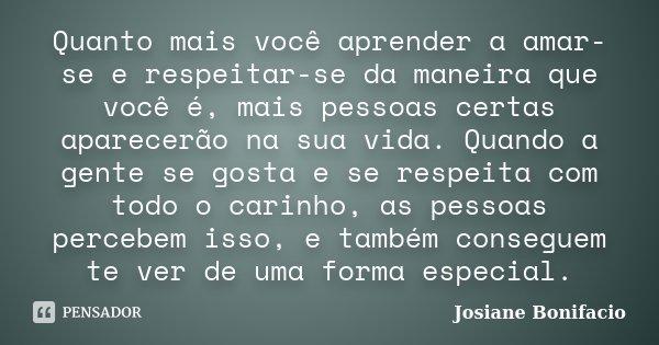 Quanto mais você aprender a amar-se e respeitar-se da maneira que você é, mais pessoas certas aparecerão na sua vida. Quando a gente se gosta e se respeita com ... Frase de Josiane Bonifacio.
